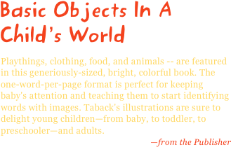 Basic Objects In A Child's World Playthings, clothing, food, and animals -- are featured in this generiously-sized, bright, colorful book. The one-word-per-page format is perfect for keeping baby's attention and teaching them to start identifying words with images. Taback's illustrations are sure to delight young children—from baby, to toddler, to preschooler—and adults. —from the Publisher